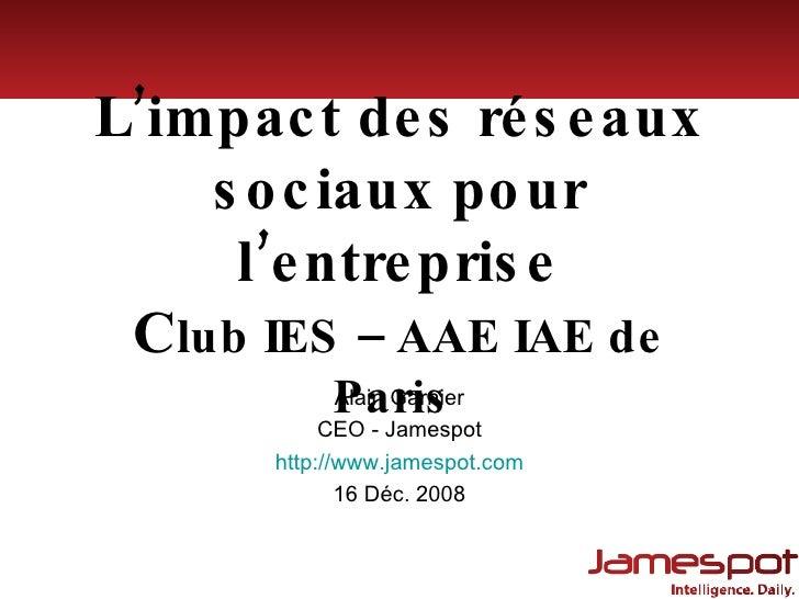 L'impact des réseaux sociaux pour l'entreprise C lub IES – AAE IAE de Paris  Alain Garnier CEO - Jamespot http:// www.jame...
