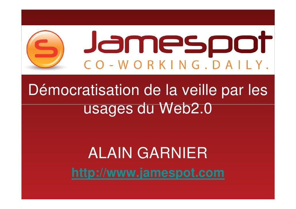 Démocratisation de la veille par les       usages du Web2.0           ALAIN GARNIER       http://www.jamespot.com