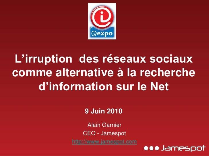 L'irruption  des réseaux sociaux comme alternative à la recherche d'information sur le Net9 Juin 2010<br />Alain Garnier<b...