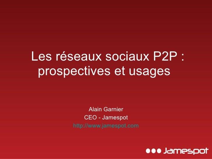 Les réseaux sociaux P2P : prospectives et usages  Alain Garnier CEO - Jamespot http://www.jamespot.com
