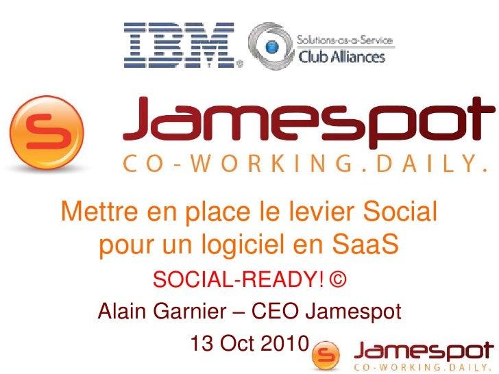 Mettre en place le levier Social pour un logiciel en SaaS<br />SOCIAL-READY! ©<br />Alain Garnier – CEO Jamespot<br />13 O...