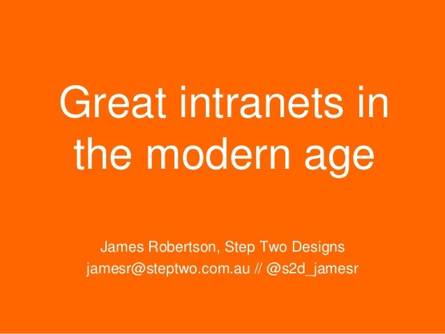 Great intranets in the modern age James Robertson, Step Two Designs jamesr@steptwo.com.au // @s2d_jamesr  Step Two Designs...