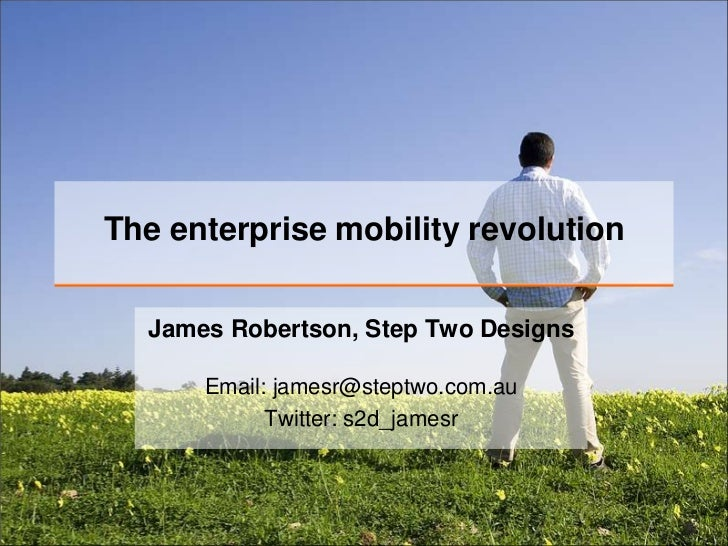 The enterprise mobility revolution  James Robertson, Step Two Designs      Email: jamesr@steptwo.com.au            Twitter...
