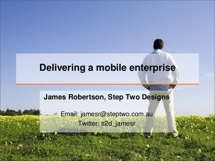 Delivering a mobile enterprise<br />James Robertson, Step Two Designs<br />Email: jamesr@steptwo.com.auTwitter: s2d_jamesr...