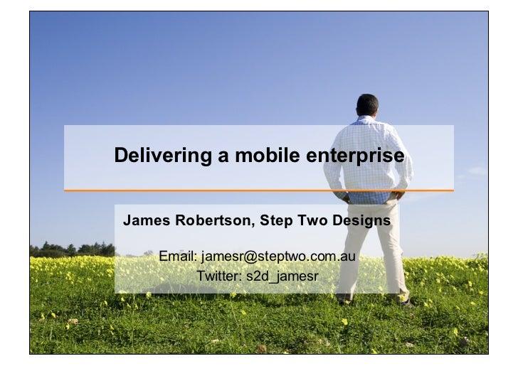 Delivering a mobile enterpriseJames Robertson, Step Two Designs    Email: jamesr@steptwo.com.au          Twitter: s2d_jamesr