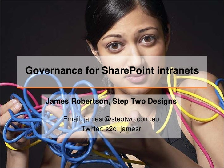 Governance for SharePoint intranets    James Robertson, Step Two Designs        Email: jamesr@steptwo.com.au              ...