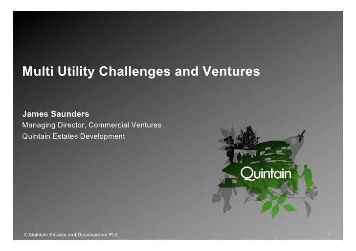 Multi Utility Challenges and Ventures   James Saunders Managing Director, Commercial Ventures Quintain Estates Development...