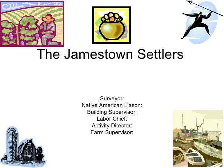 The Jamestown Settlers Surveyor: Native American Liason: Building Supervisor: Labor Chief: Activity Director: Farm Supervi...