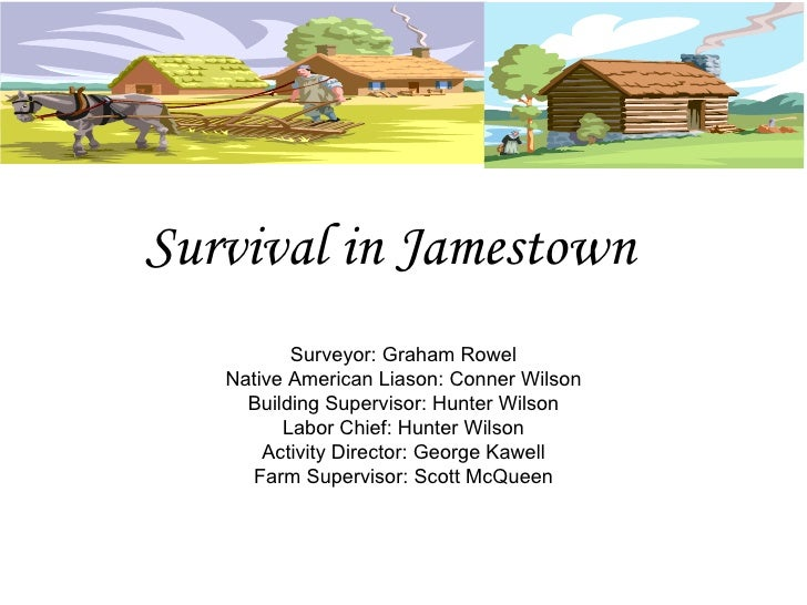 Survival in Jamestown Surveyor: Graham Rowel Native American Liason: Conner Wilson Building Supervisor: Hunter Wilson Labo...