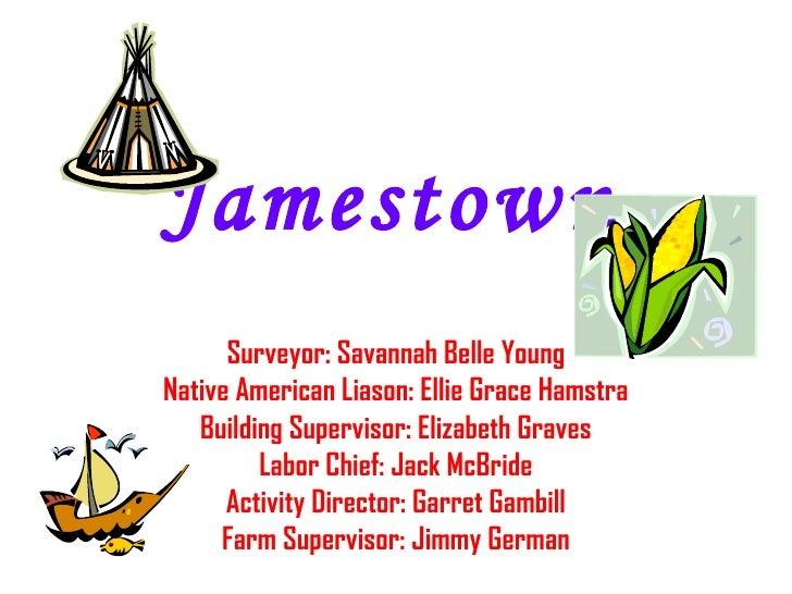 Jamestown Surveyor: Savannah Belle Young Native American Liason: Ellie Grace Hamstra Building Supervisor: Elizabeth Graves...