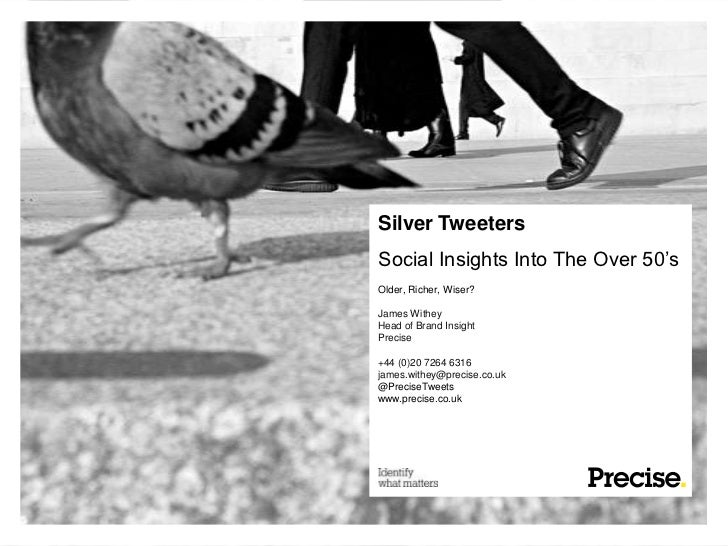 Silver TweetersSocial Insights Into The Over 50'sOlder, Richer, Wiser?James WitheyHead of Brand InsightPrecise+44 (0)20 72...