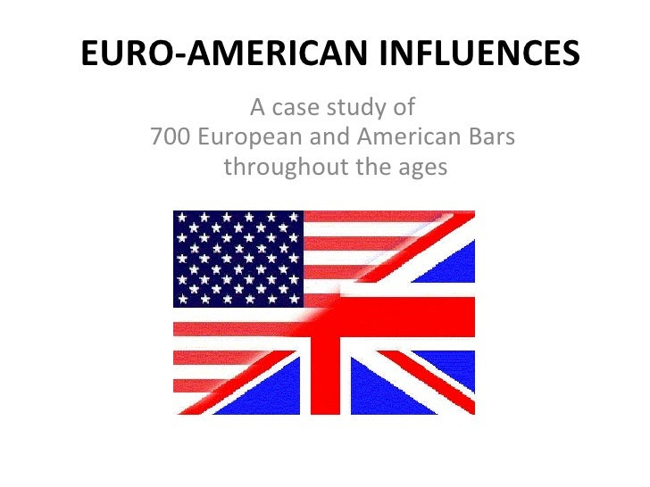 EURO-AMERICAN INFLUENCES            A case study of    700 European and American Bars          throughout the ages
