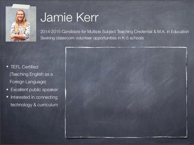 Jamie Kerr 2014-2015 Candidate for Multiple Subject Teaching Credential & M.A. in Education Seeking classroom volunteer op...