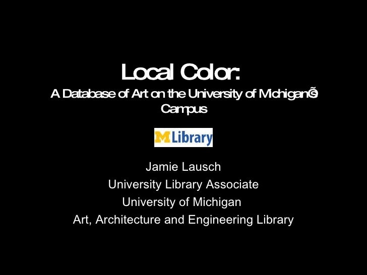 Local Color:  A Database of Art on the University of Michigan's Campus Jamie Lausch University Library Associate Universit...