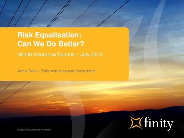 © 2013 FinityConsultingPty Limited Risk Equalisation: Can We Do Better? Health Insurance Summit – July 2013 Jamie Reid – F...