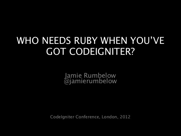 WHO NEEDS RUBY WHEN YOU'VE     GOT CODEIGNITER?           Jamie Rumbelow           @jamierumbelow     CodeIgniter Conferen...