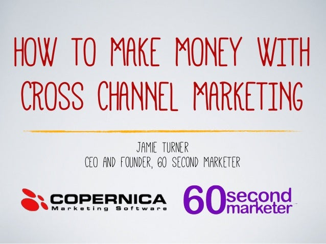 HOW TO MAKE MONEY WITH CROSS CHANNEL MARKETING Jamie Turner CEO and Founder, 60 Second Marketer