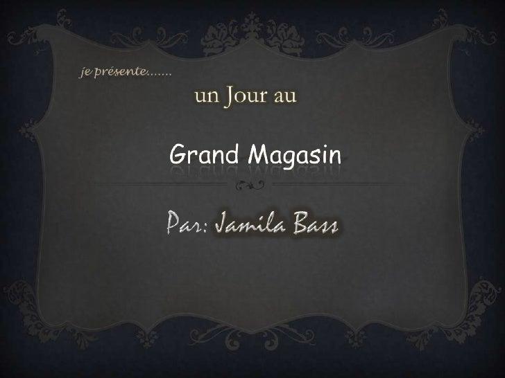 je présente.......un Jour auGrand Magasin<br />Par: Jamila Bass<br />