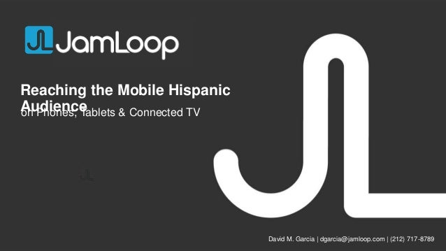Reaching the Mobile Hispanic Audience on Phones, Tablets & Connected TV  David M. Garcia | dgarcia@jamloop.com | (212) 717...