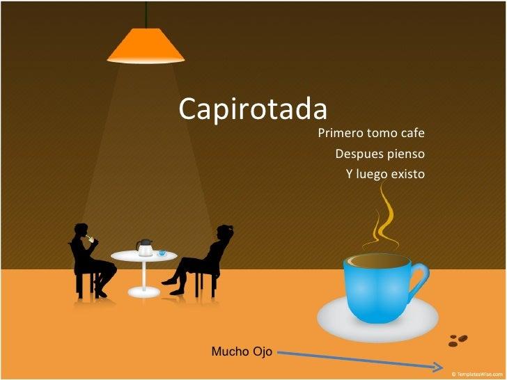 Capirotada Primero tomo cafe Despues pienso Y luego existo Mucho Ojo
