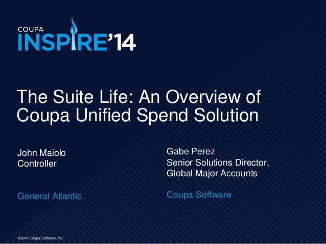 ©2014 Coupa Software, Inc. John Maiolo Controller General Atlantic The Suite Life: An Overview of Coupa Unified Spend Solu...