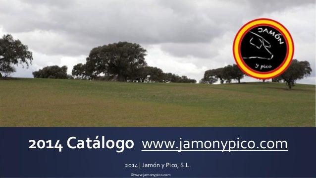 ©www.jamonypico.com  2014 Catálogo www.jamonypico.com  2014 | Jamón y Pico, S.L.