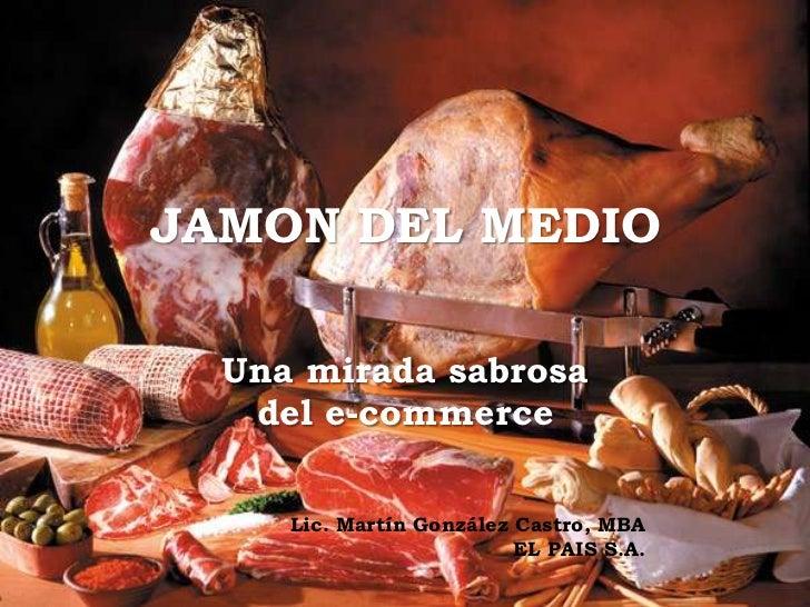 JAMON DEL MEDIO  Una mirada sabrosa   del e-commerce     Lic. Martín González Castro, MBA                          EL PAIS...