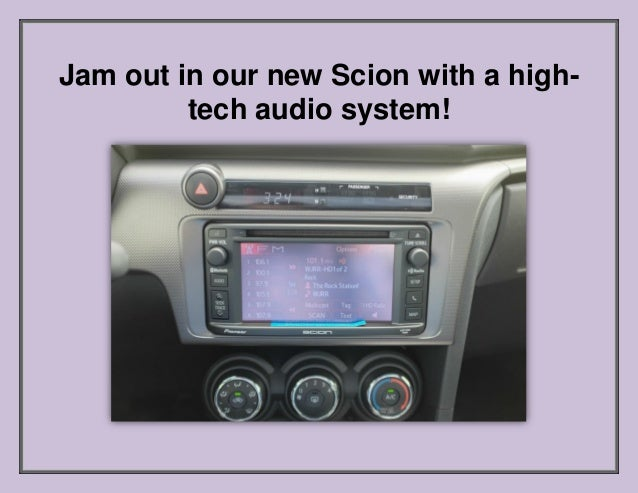 Jam out in our new Scion with a high- tech audio system!