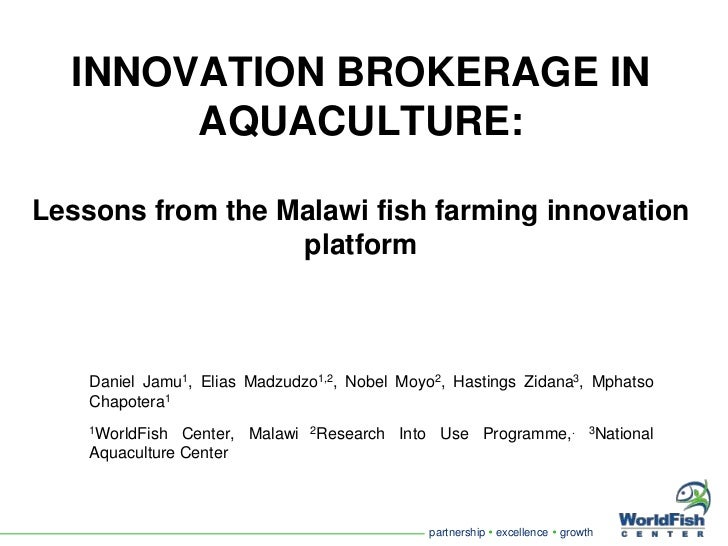 INNOVATION BROKERAGE IN AQUACULTURE: Lessons from the Malawi fish farming innovation platform<br />Daniel Jamu1, Elias Mad...