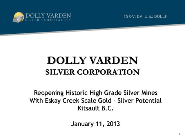 DOLLY VARDEN     SILVER CORPORATION Reopening Historic High Grade Silver MinesWith Eskay Creek Scale Gold - Silver Potenti...