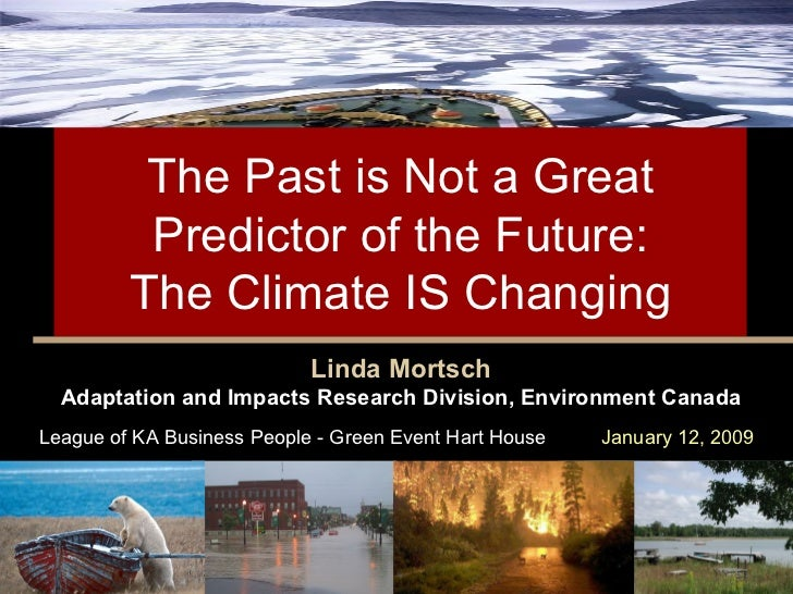 The Past is Not a Great Predictor of the Future:  The Climate IS Changing  Linda Mortsch Adaptation and Impacts Research D...