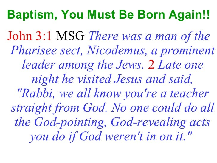Baptism, You Must Be Born Again!! <ul><li>John 3:1  MSG  There was a man of the Pharisee sect, Nicodemus, a prominent lead...