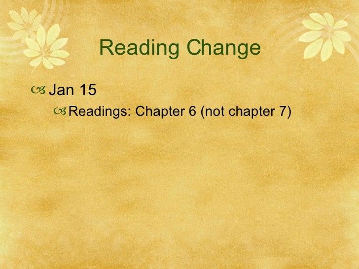 Reading Change <ul><li>Jan 15  </li></ul><ul><ul><li>Readings: Chapter 6 (not chapter 7) </li></ul></ul>