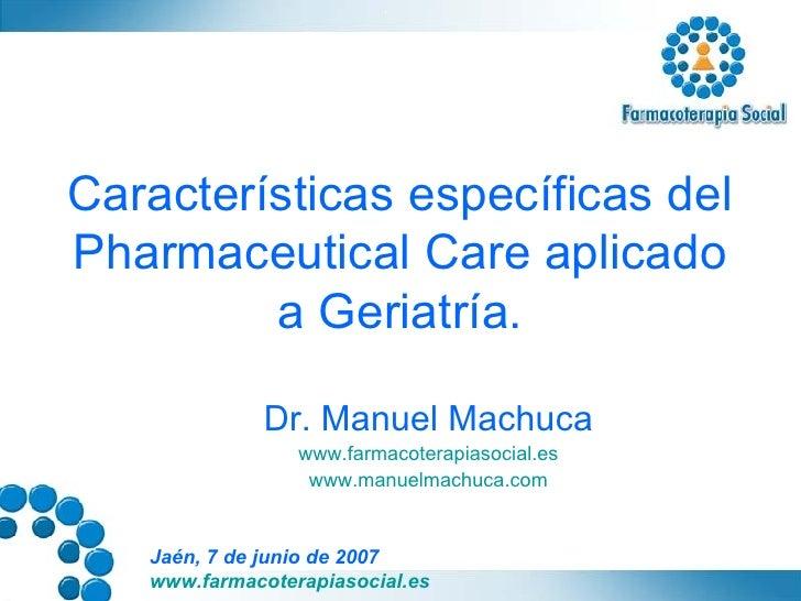 Características específicas del Pharmaceutical Care aplicado a Geriatría. Dr. Manuel Machuca www.farmacoterapiasocial.es w...