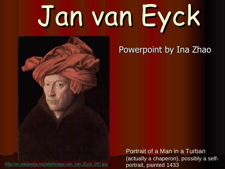 Jan van Eyck <ul><li>Powerpoint by Ina Zhao </li></ul>Portrait of a Man in a Turban  (actually a  chaperon ), possibly a s...