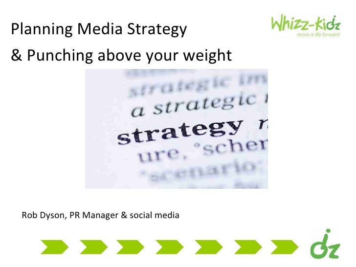 Planning Media Strategy  (Workshop presentation By Rob Dyson, Public Relations Manager at Whizz Kidz)
