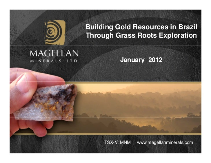Building Gold Resources in BrazilThrough Grass Roots Exploration           January 2012     TSX-V: MNM | www.magellanminer...