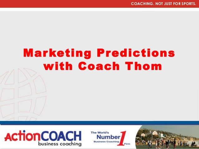 COACHING. NOT JUST FOR SPORTS.Mar keting Predictions  with Coach T hom