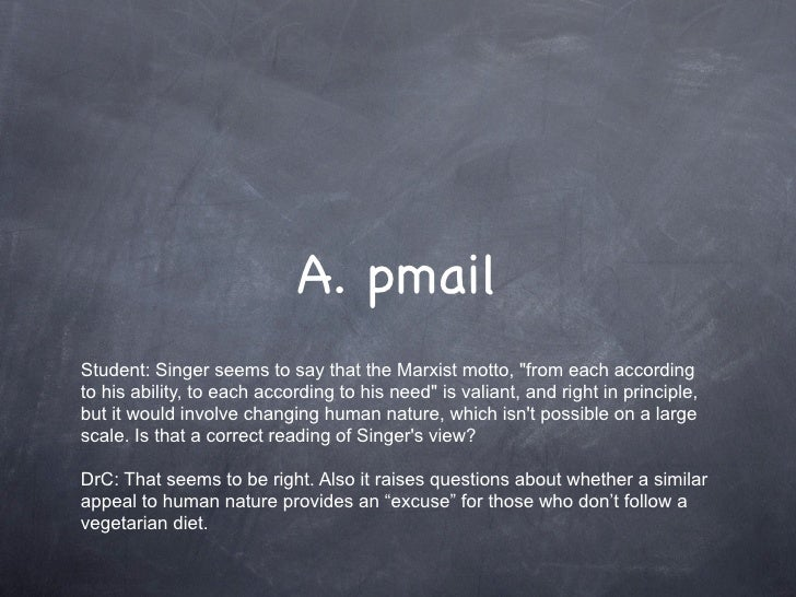 "A. pmail Student: Singer seems to say that the Marxist motto, ""from each according to his ability, to each according to hi..."