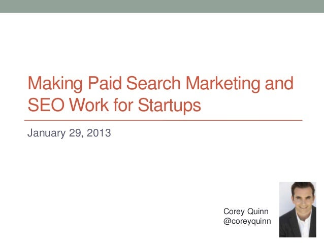 Making Paid Search Marketing andSEO Work for StartupsJanuary 29, 2013                       Corey Quinn                   ...