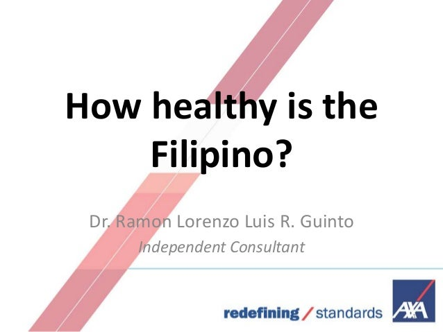 How healthy is the Filipino? Dr. Ramon Lorenzo Luis R. Guinto Independent Consultant  1