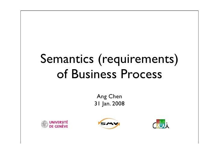 Semantics (requirements)   of Business Process           Ang Chen          31 Jan. 2008