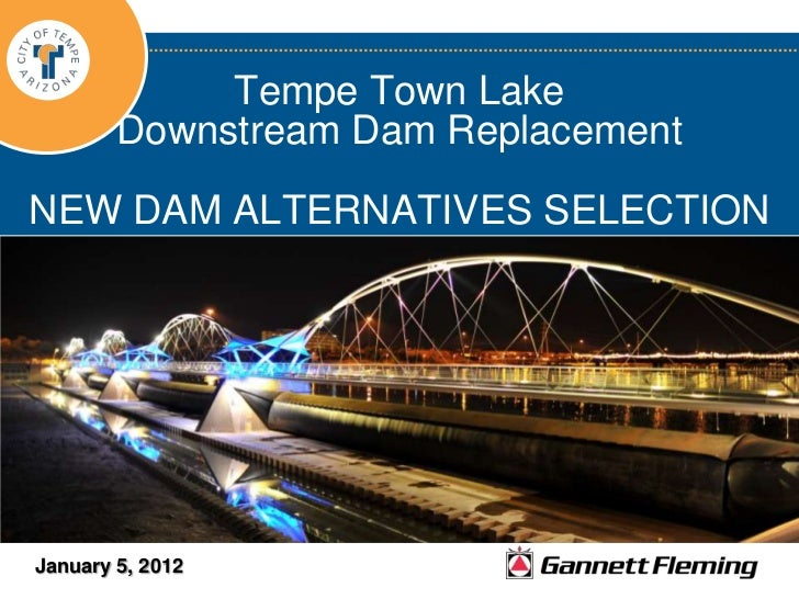 Tempe Town Lake        Downstream Dam ReplacementNEW DAM ALTERNATIVES SELECTIONJanuary 5, 2012