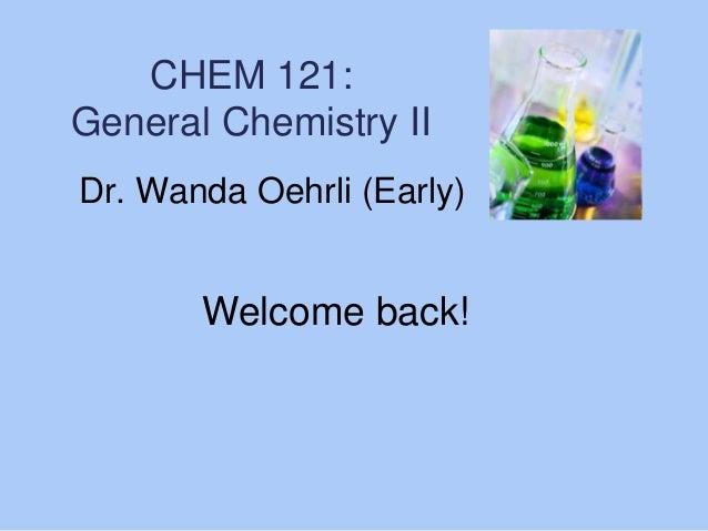 CHEM 121: General Chemistry II Dr. Wanda Oehrli (Early)  Welcome back!