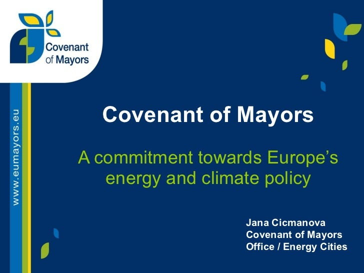 Covenant of Mayors A commitment towards Europe's energy and climate policy Jana Cicmanova Covenant of Mayors Office / Ener...