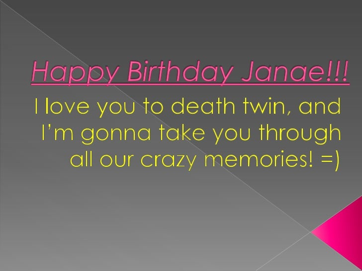Happy Birthday Janae!!!<br />I love you to death twin, and I'm gonna take you through all our crazy memories! =)<br />