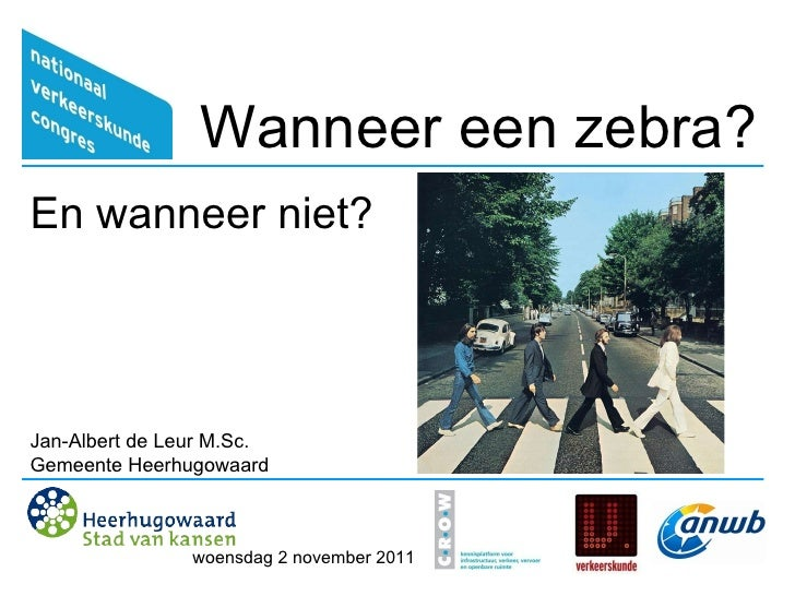 Wanneer een zebra? En wanneer niet? Jan-Albert de Leur M.Sc. Gemeente Heerhugowaard woensdag 2 november 2011