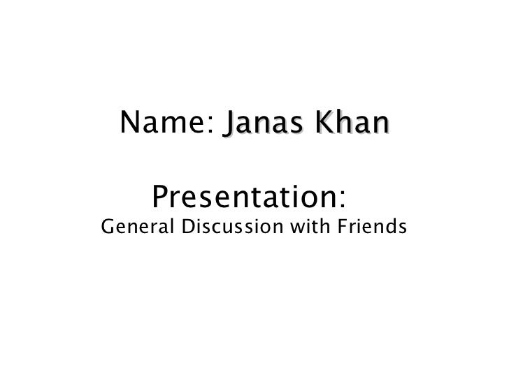 Name: Janas Khan     Presentation:General Discussion with Friends