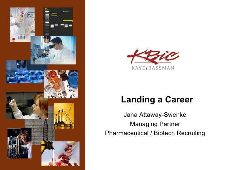 Landing a Career Jana Attaway-Swenke Managing Partner Pharmaceutical / Biotech Recruiting