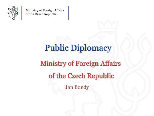Public DiplomacyMinistry of Foreign Affairsof the Czech RepublicJan Bondy